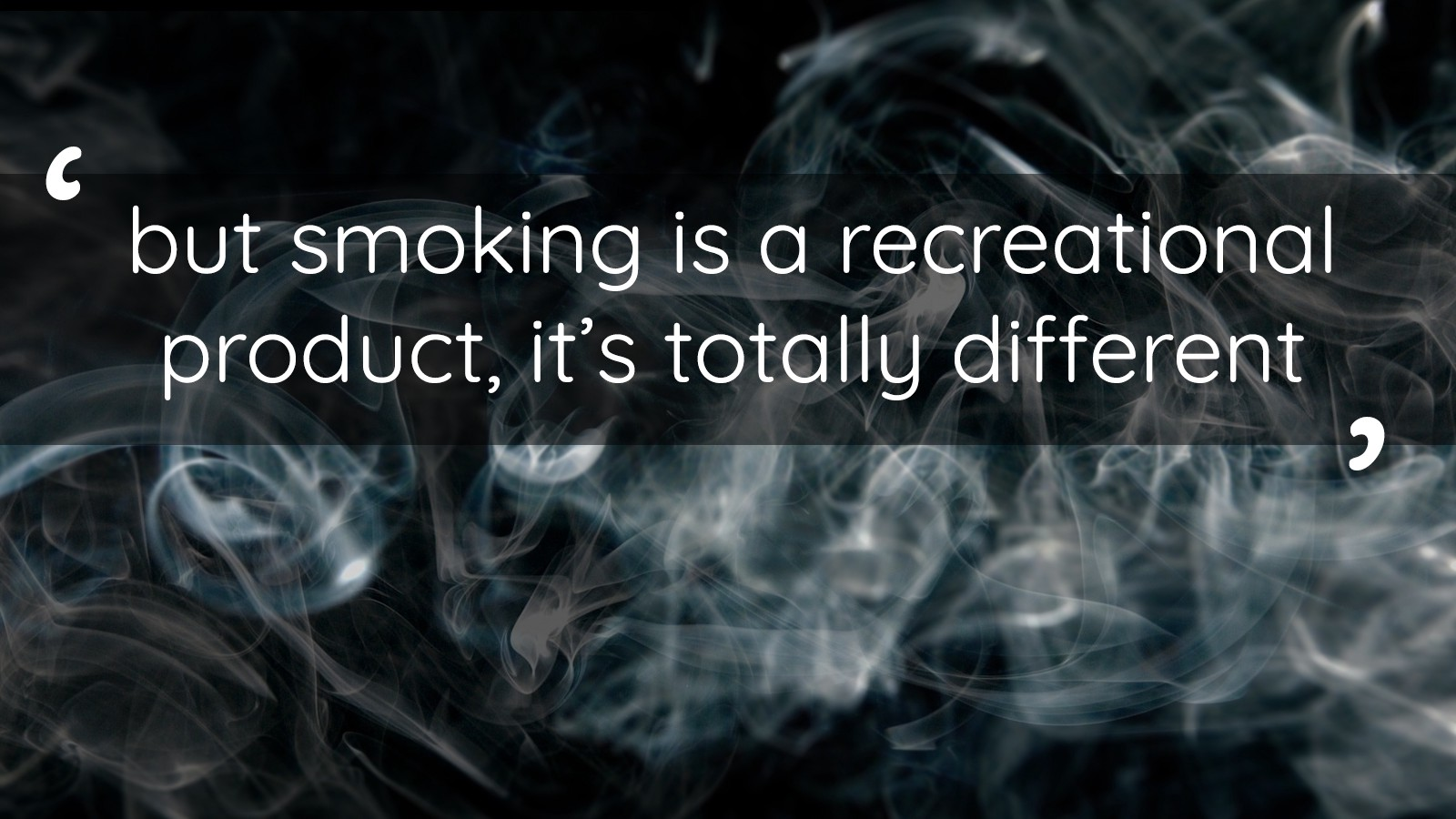'but smoking is a recreational product, it's totally different'