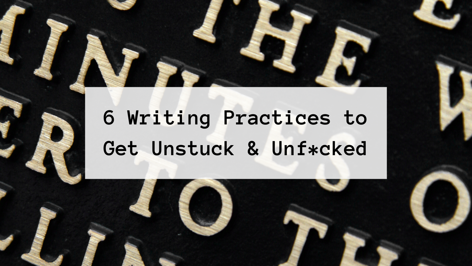 raised type font letters in white against black are background to type font stating: 6 Writing Practices to Get Unstuck & Unf