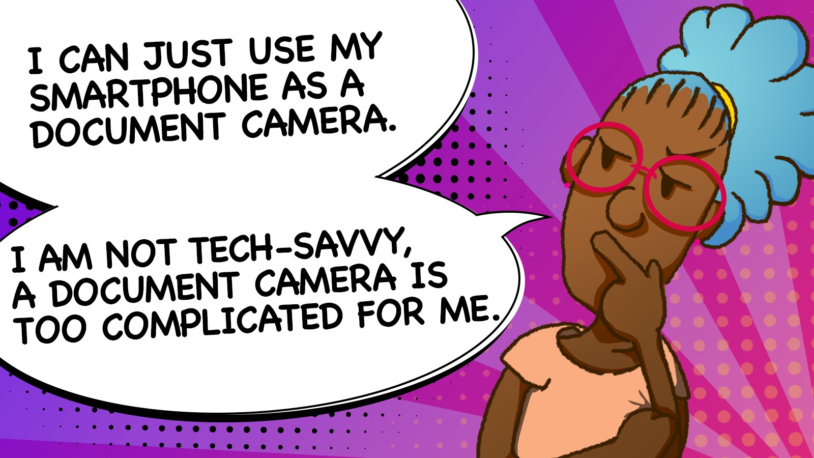 I CAN JUST USE MY SMARTPHONE AS A DOCUMENT CAMERA. I AM NOT TECH-SAVVY, A DOCUMENT CAMERA IS TOO COMPLICATED FOR ME.