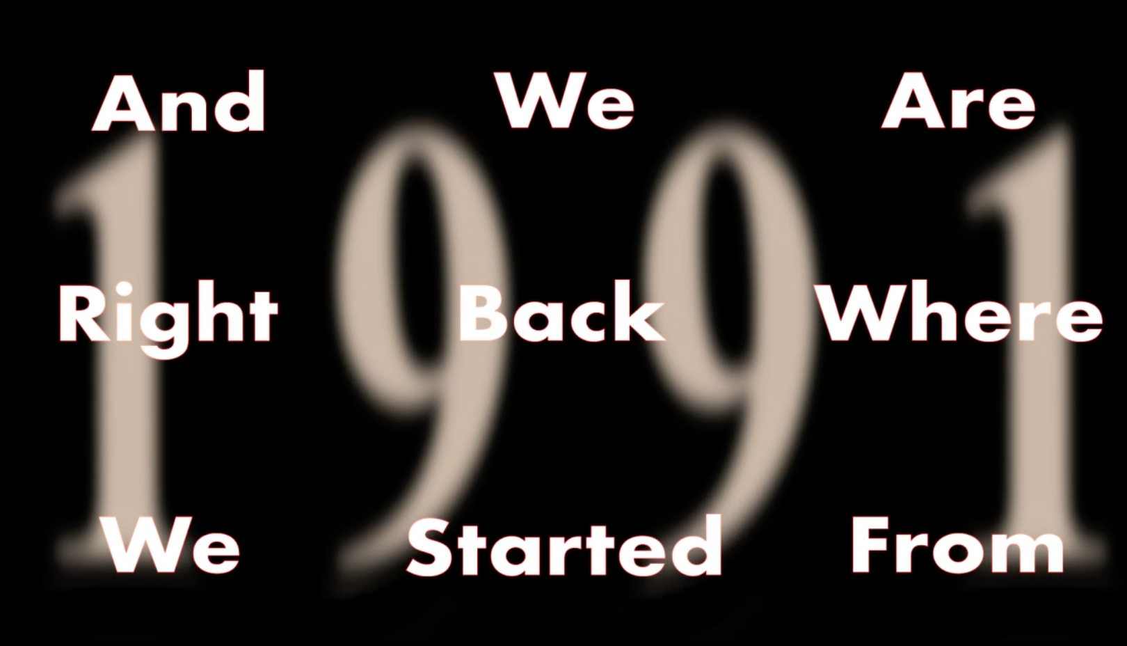 """Black background with large """"1991"""" blurred behind. Text says """"And we are right back where we started from"""""""