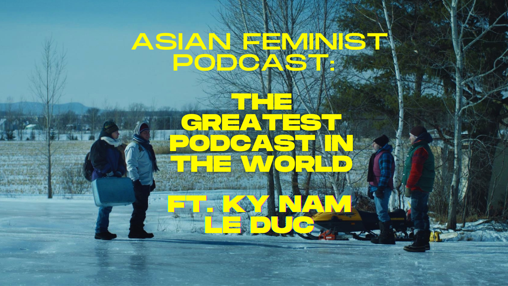 A film still from GREATEST COUNTRY IN THE WORLD. Two characters stand on the left facing two characters on the right. They are all dressed in multi-layered winter clothing and are standing on a frozen lake. Overlaid upon the image is the text: ASIAN FEMINIST PODCAST: THE GREATEST PODCAST IN THE WORLD FT. KY NAM LE DUC.