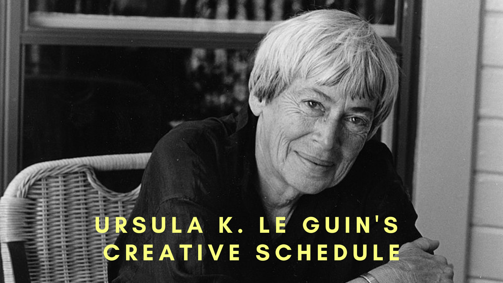Black & White portrait of Ursula K. Le Guin with yellow text: Ursula K. Le Guin's Creative schedule.
