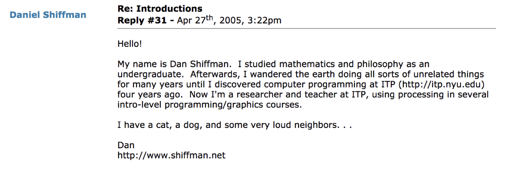 """Hello! My name is Dan Shiffman. I studied mathematics and philosophy as an undergraduate. Afterwards, I wandered the…"""
