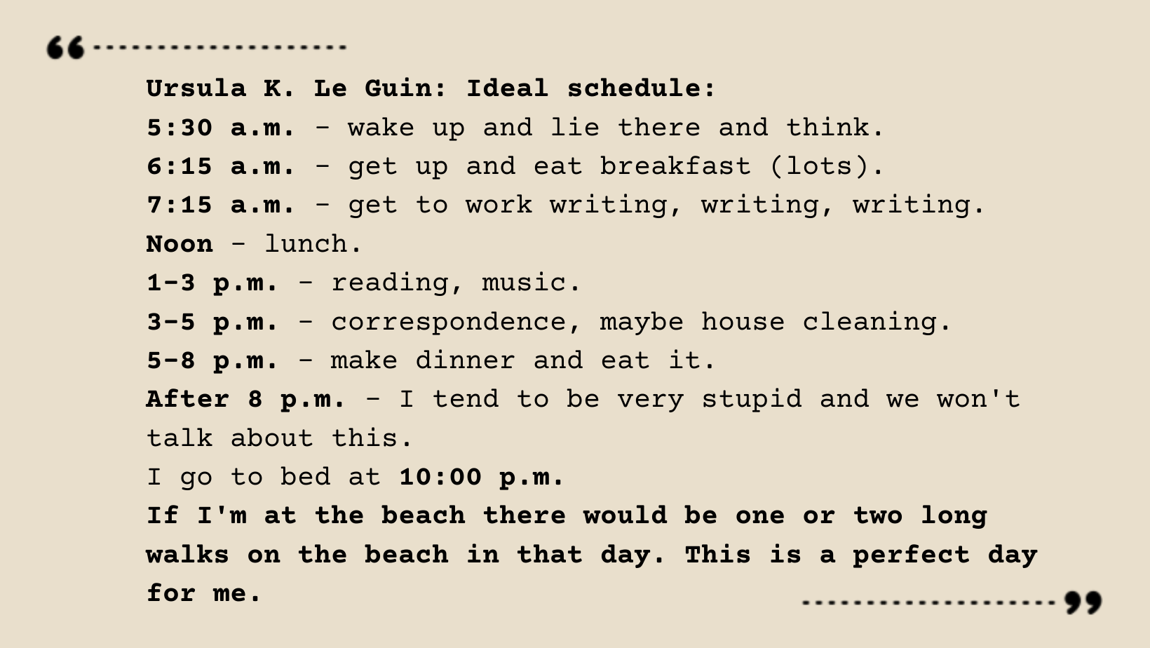 Ursula K. Le Guin's schedule, found in text here: https://web.archive.org/web/20190805205550/http://www.slawcio.com/ursula.ht