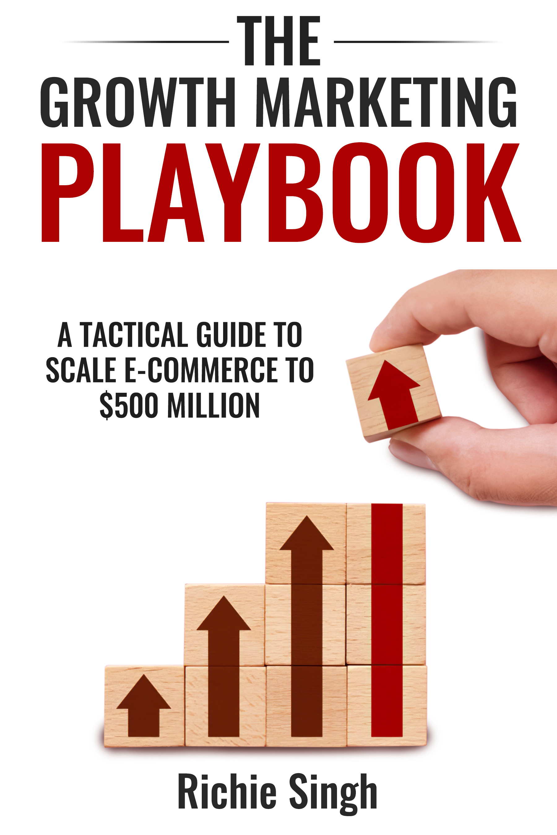 The Growth Marketing Playbook: A Tactical Guide to Scale E-commerce to $500 Million by Richie Singh