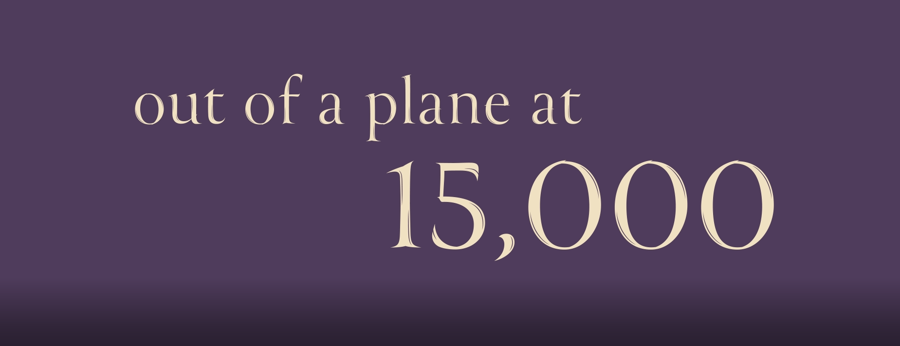 "sand colored letters on a purple background read: ""out of a plane at 15,000"" feet."