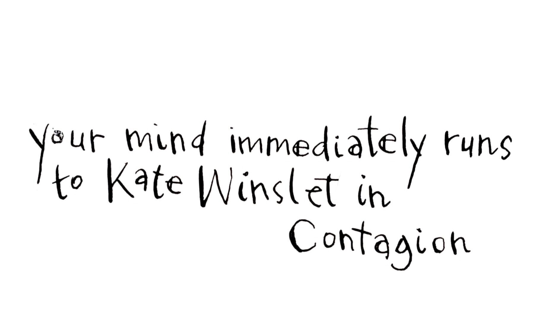 Your mind immediately runs to Kate Winslet in Contagion.