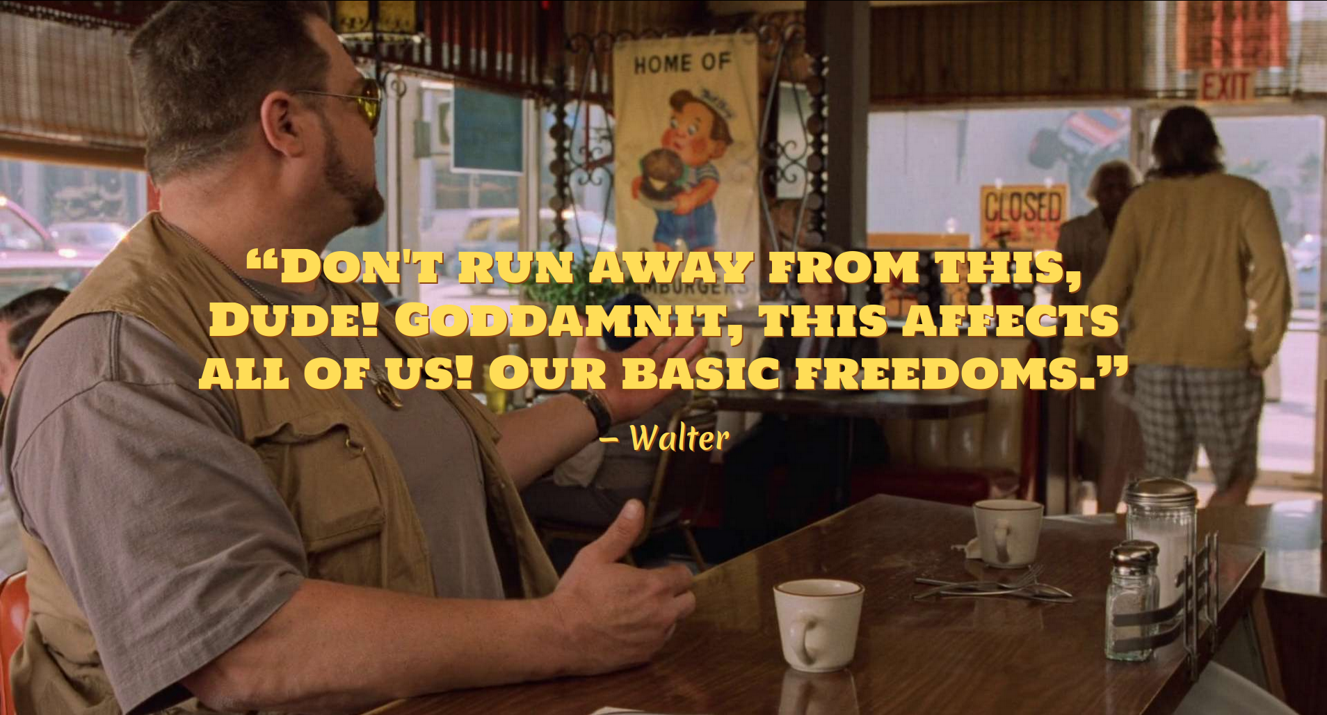 """Walter: """"Don't run away from this Dude! Goddammit, this affects all of us! Our basic freedoms."""""""
