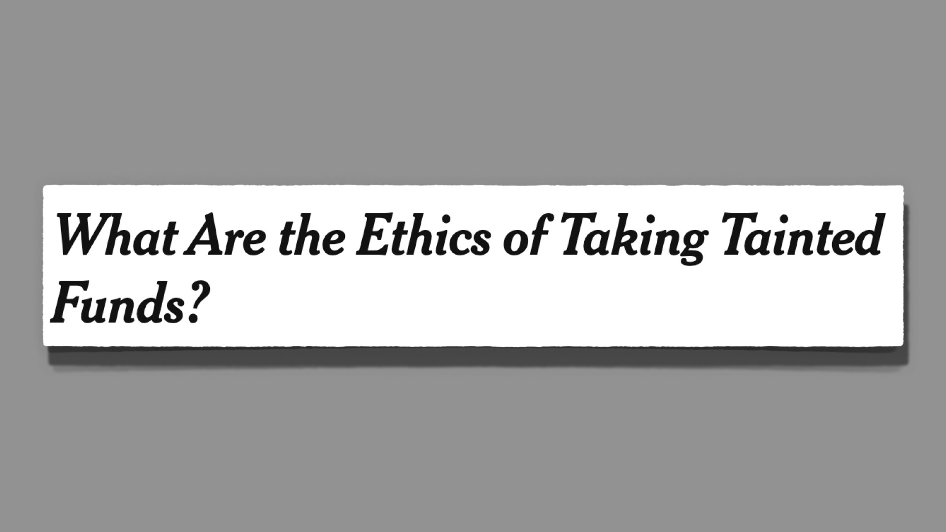 New Headline: What are the Ethics of Taking Tainted funds?