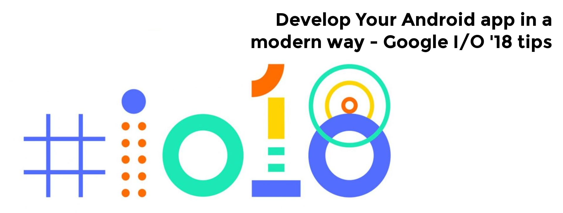 Develop Your Android app in a modern way — Google I/O '18 tips