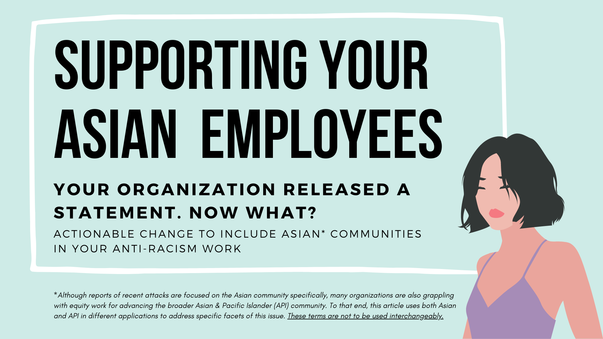 "A transparent box with a white border against a teal background. Inside the box is the title ""supporting your Asian employees."" Underneath this title is the text ""your organization released a statement. Now what? Actionable change to include Asian communities in your anti-racism work."" Illustration of an Asian woman with short black hair and a purple tank top in the bottom right corner. Below the box is text noting that Asian and API terminology in the article is not to be used interchangeably."