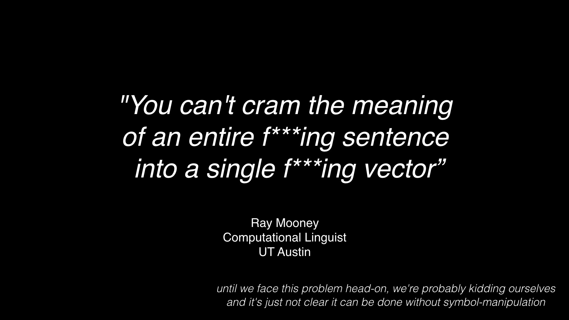 """You can't cram the meaning of an entire f***ing sentence into a single f***ing vector"""