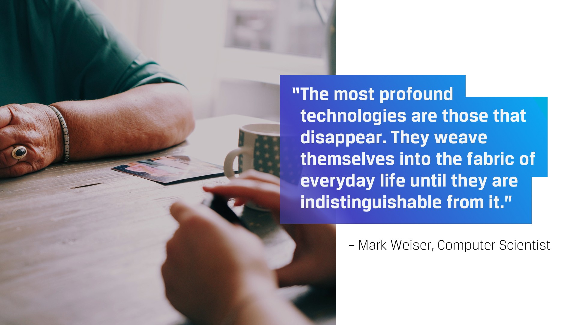 The most profound technologies are those that disappear. They weave themselves in the fabric of everyday life.—Mark Weiser