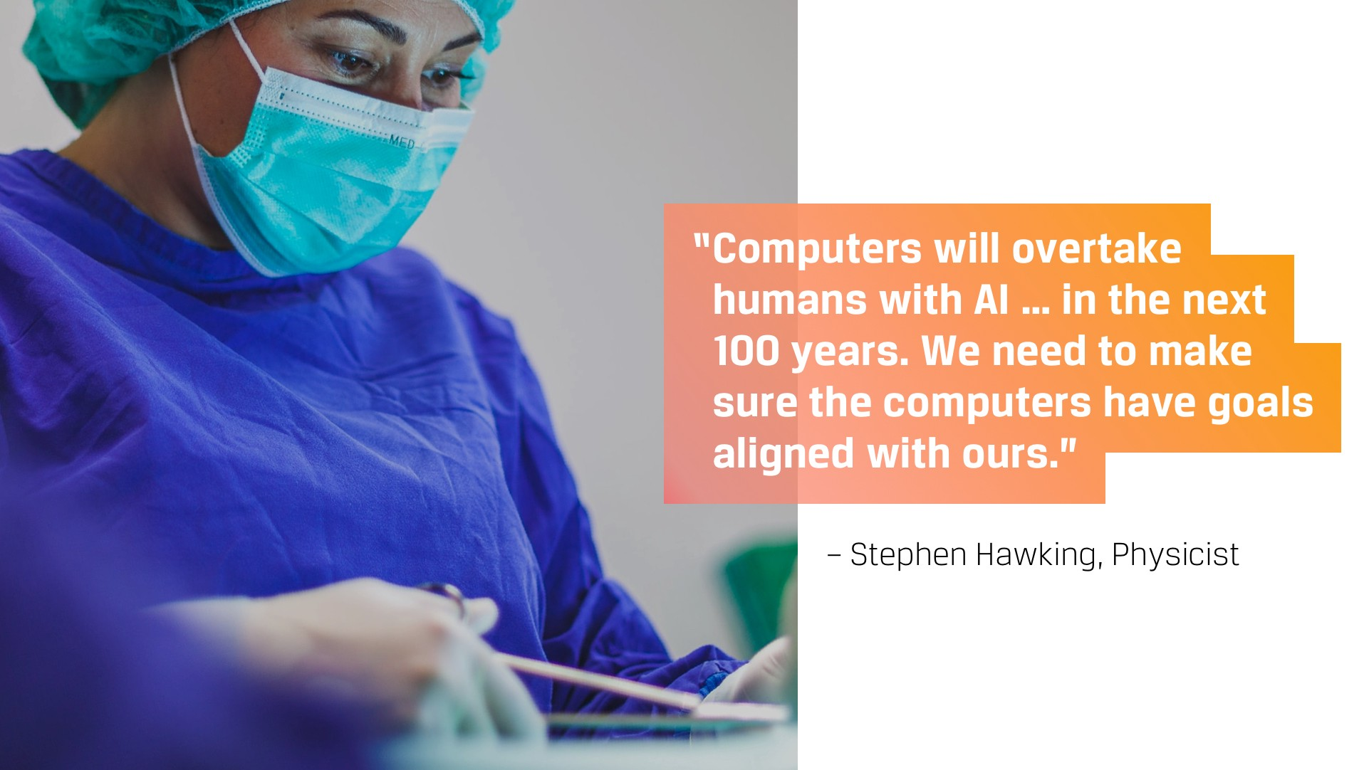 Computers will overtake humans with AI… We need to make sure the computers have goals aligned with ours.—Stephen Hawking