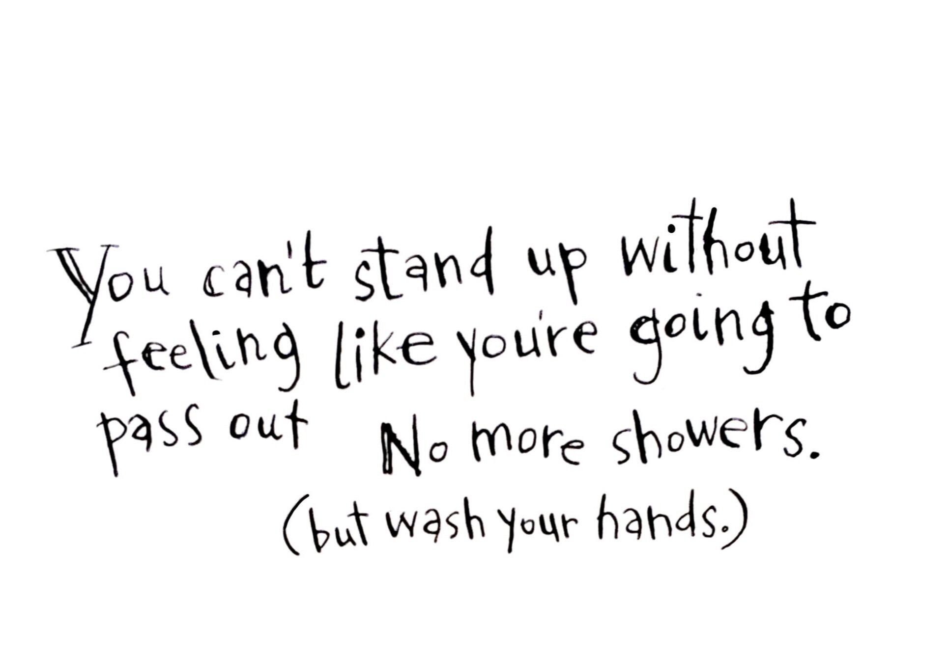 You can't stand up without feeling like you're going to pass out. No more showers. (but wash your hands).