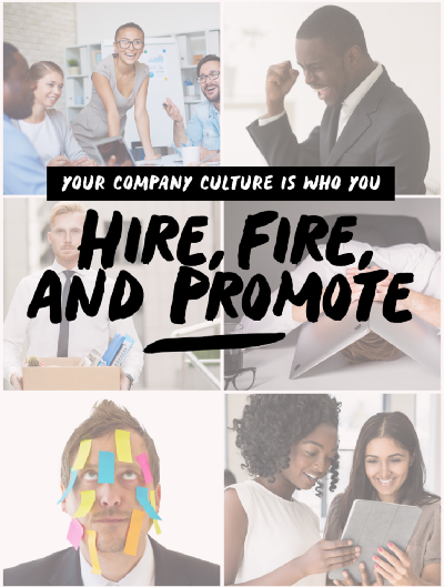 Your Company Culture Is Who You Hire, Fire, and Promote