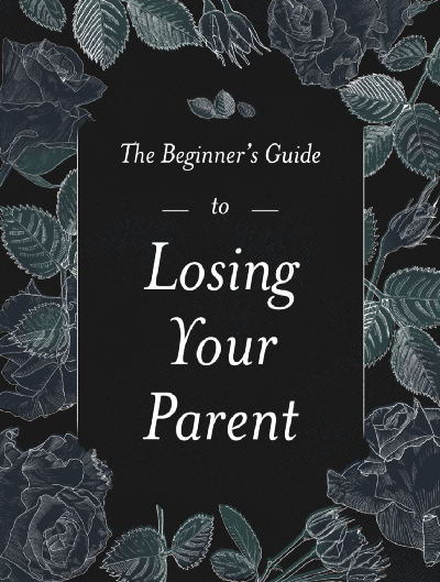 The Beginner's Guide to Losing Your Parent