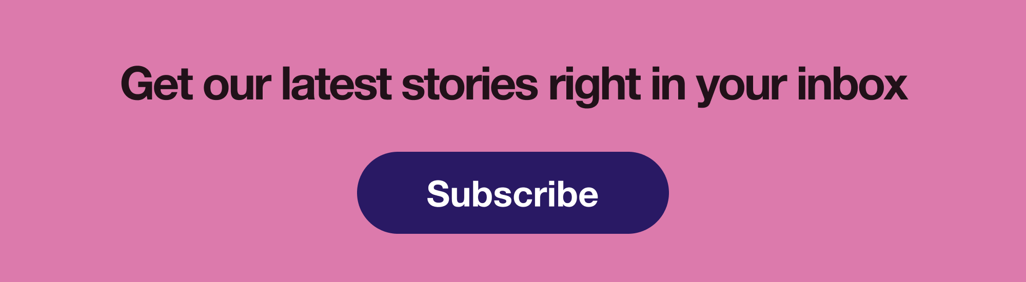 Subscribe to our email newsletter to get our latest stories right in your inbox