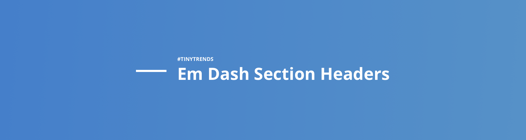 Design Trend: Em Dash Section Headers - UX Power Tools - Medium