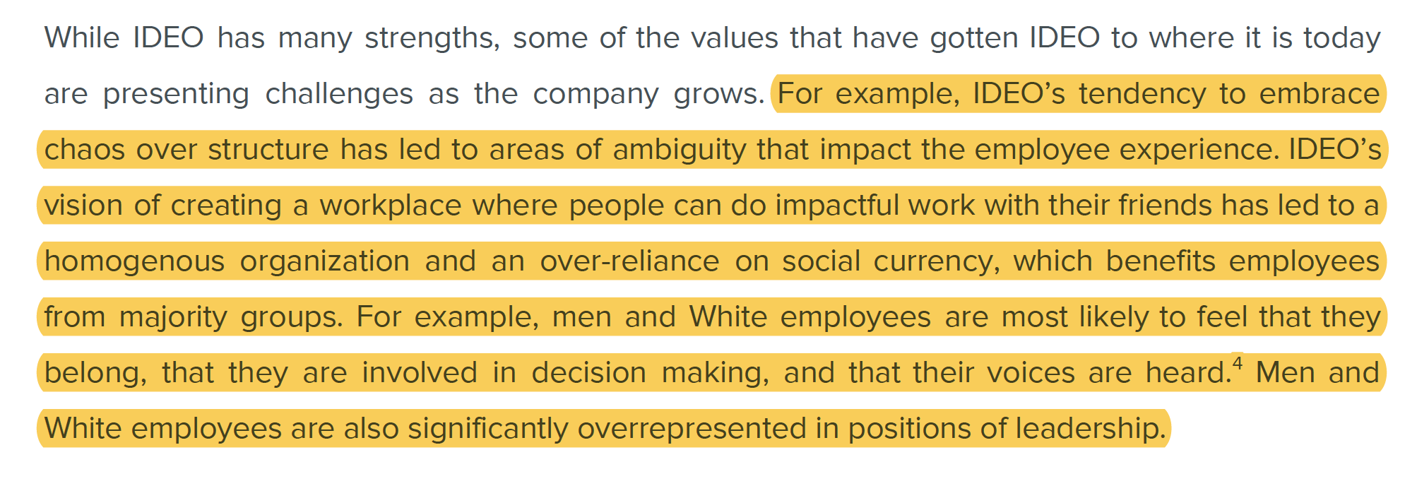 For example, IDEO's tendency to embrace chaos over structure has led to areas of ambiguity that impact the employee experience. IDEO's vision of creating a workplace where people can do impactful work with their friends has led to a homogenous organization and an over-reliance on social currency, which benefits employees from majority groups. For example, men and White employees are most likely to feel that they belong, that they are involved in decision-making, and that their voices are heard.