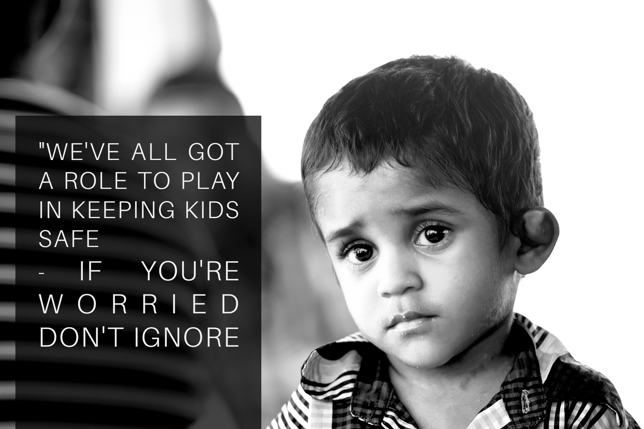 Unhappy little boy. Text: We've all got a role to play in keeping kids safe. If you're worried, don't ignore.