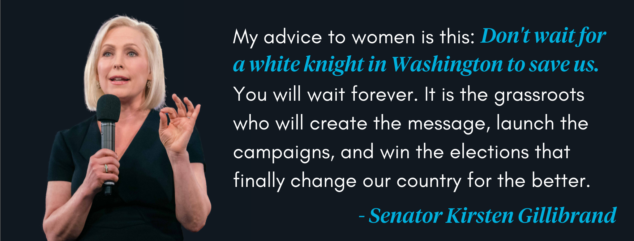 My advice to women is this: Don't wait for a white knight in Washington. You will wait forever.