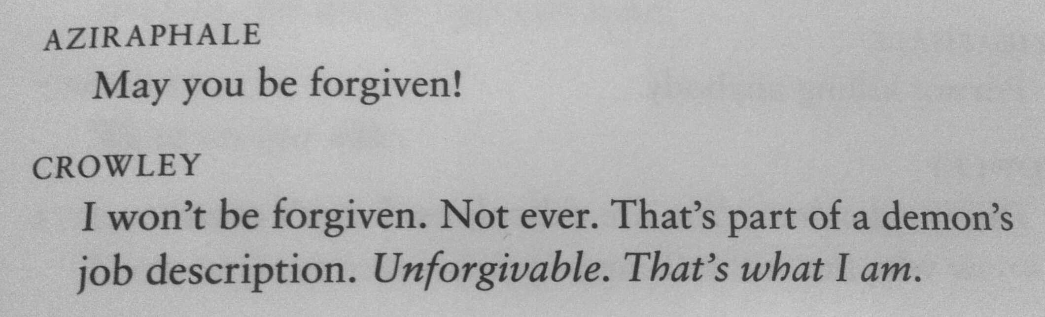Script. Aziraphale: May you be forgiven! Crowley's answer: Unforgivable, that's what I am.