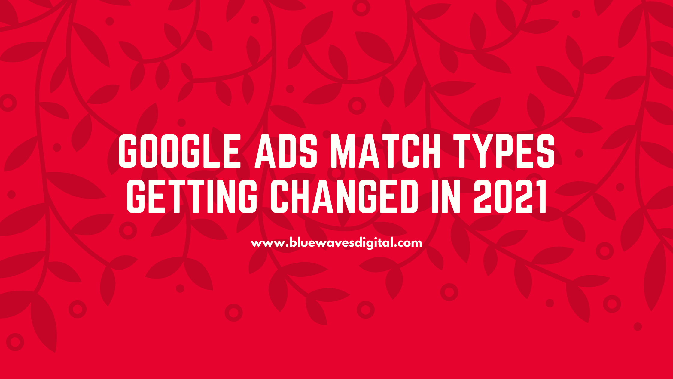 Google Ads Match Types Getting Changed in 2021