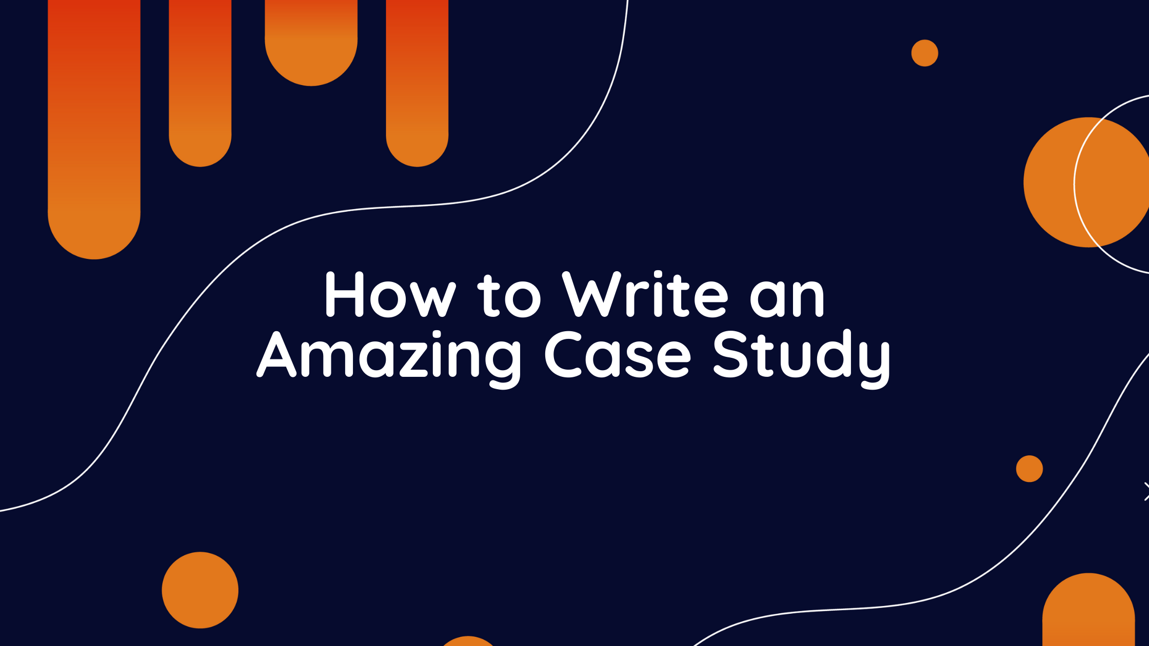 how to write an amazing case study, amazing case study, case study, how to make a case study, create case studies, sample case studies