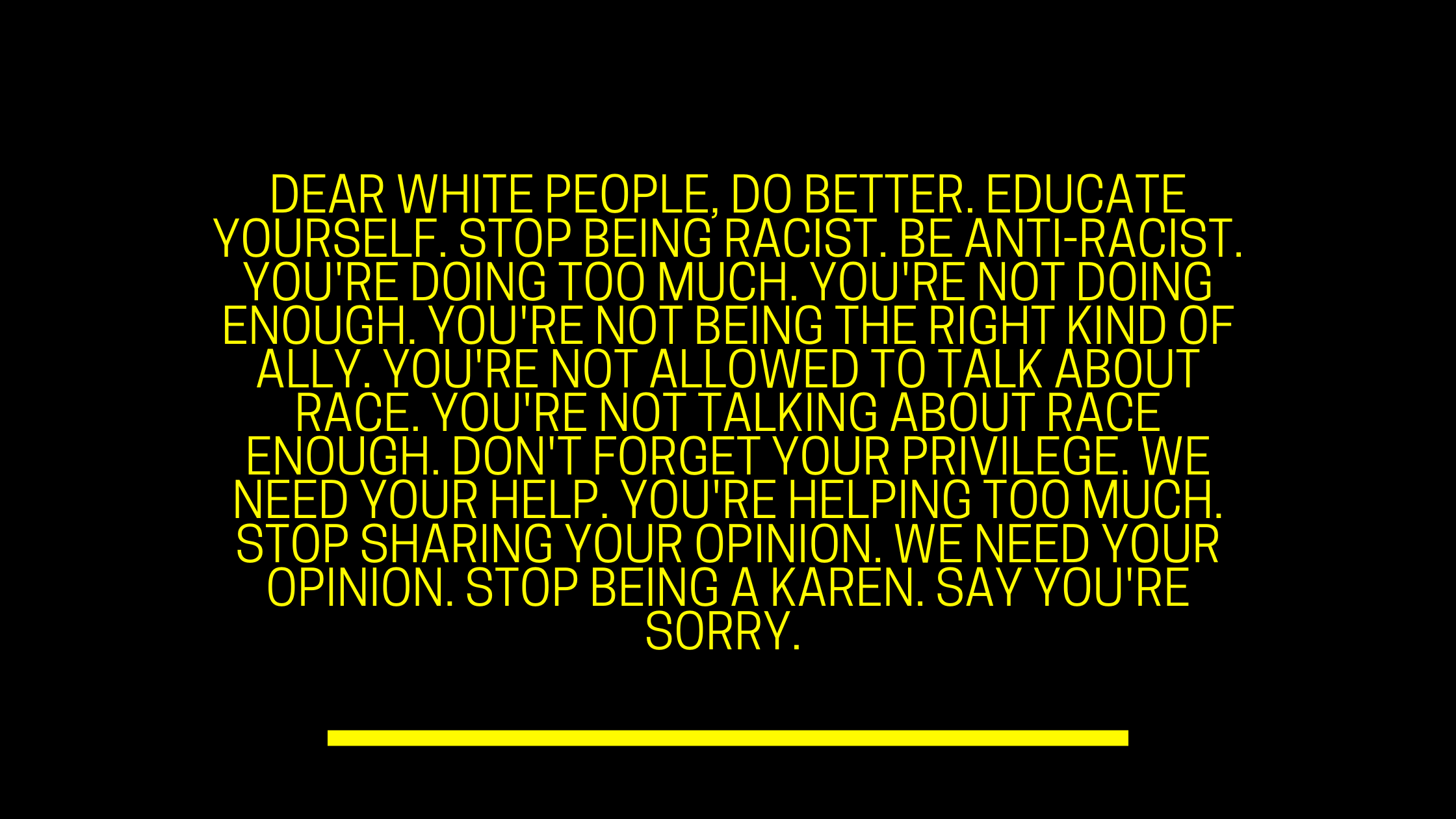A number of paraphrased statements taken from 'Dear White People' style articles displayed on top of a black background.