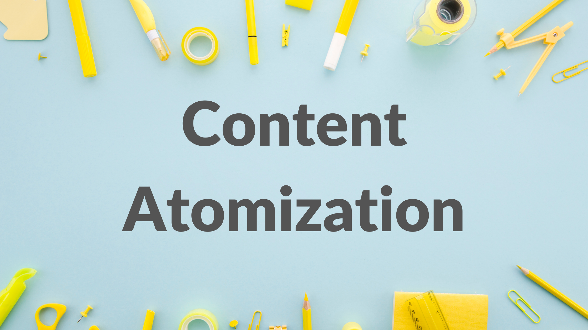 content atomization, what is content atomization, how to atomize content, benefits of content atomization, content marketing strategy, content marketing strategies