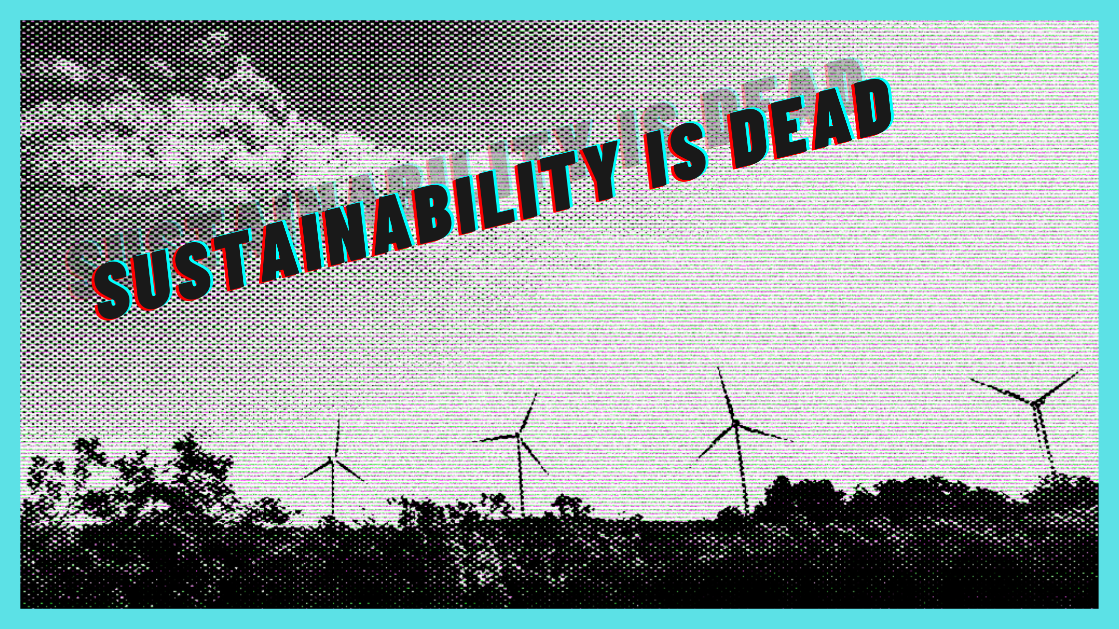 The words 'sustainability is dead' are overlayed on top of windmills and trees. The image has a grainy, retro filter applied.