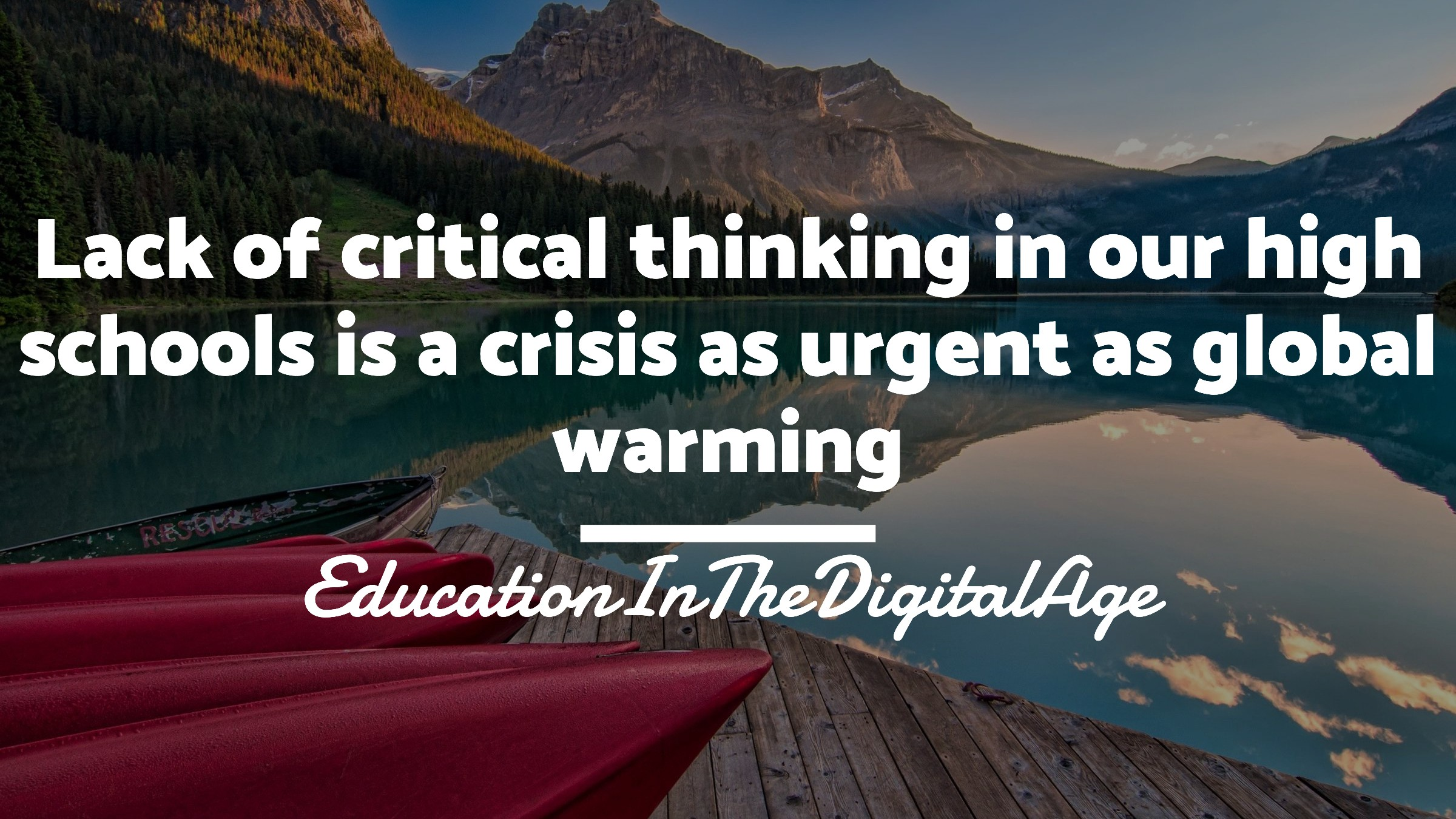 Lack of critical thinking in our high schools is a crisis as urgent as global warming. — EducationInTheDigitalAge.org