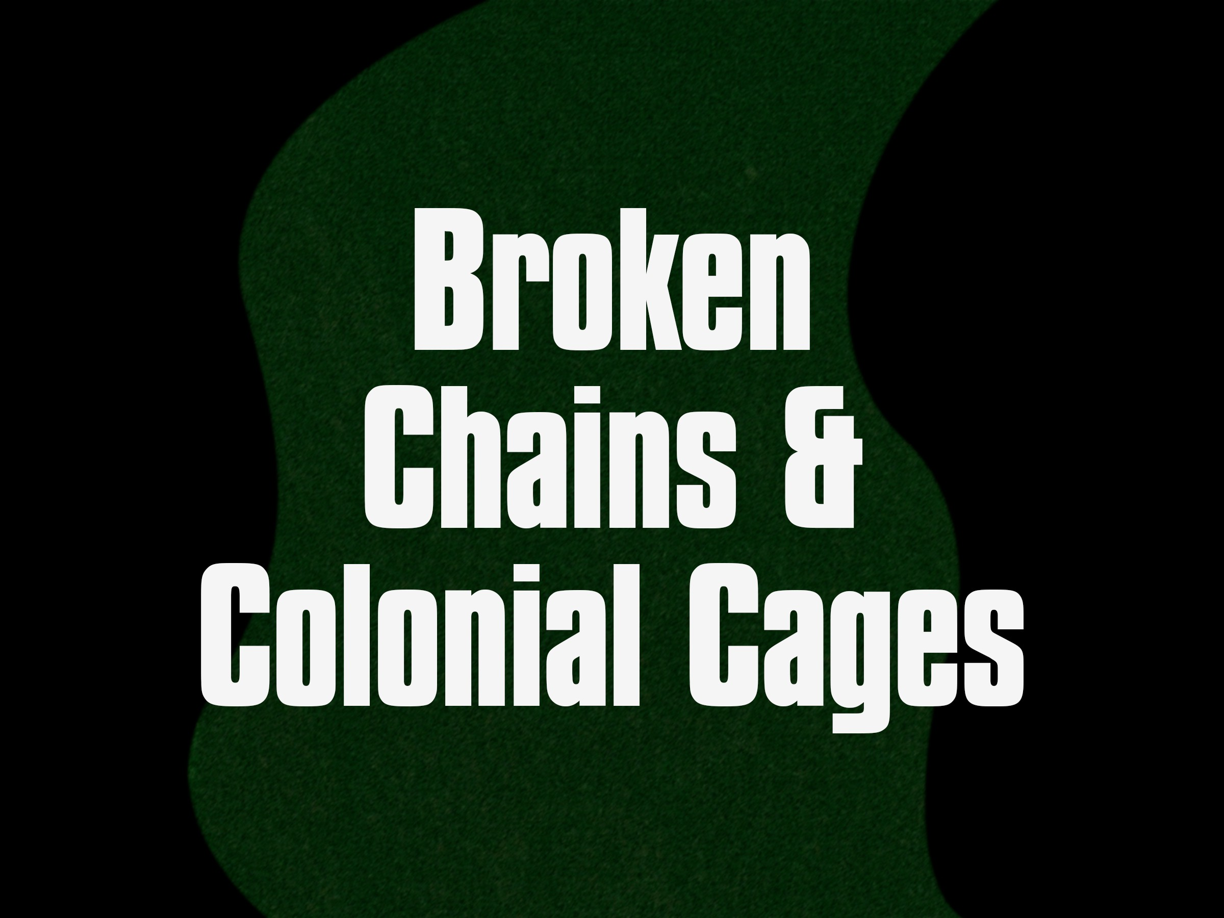 Broken Chains & Colonial Cages