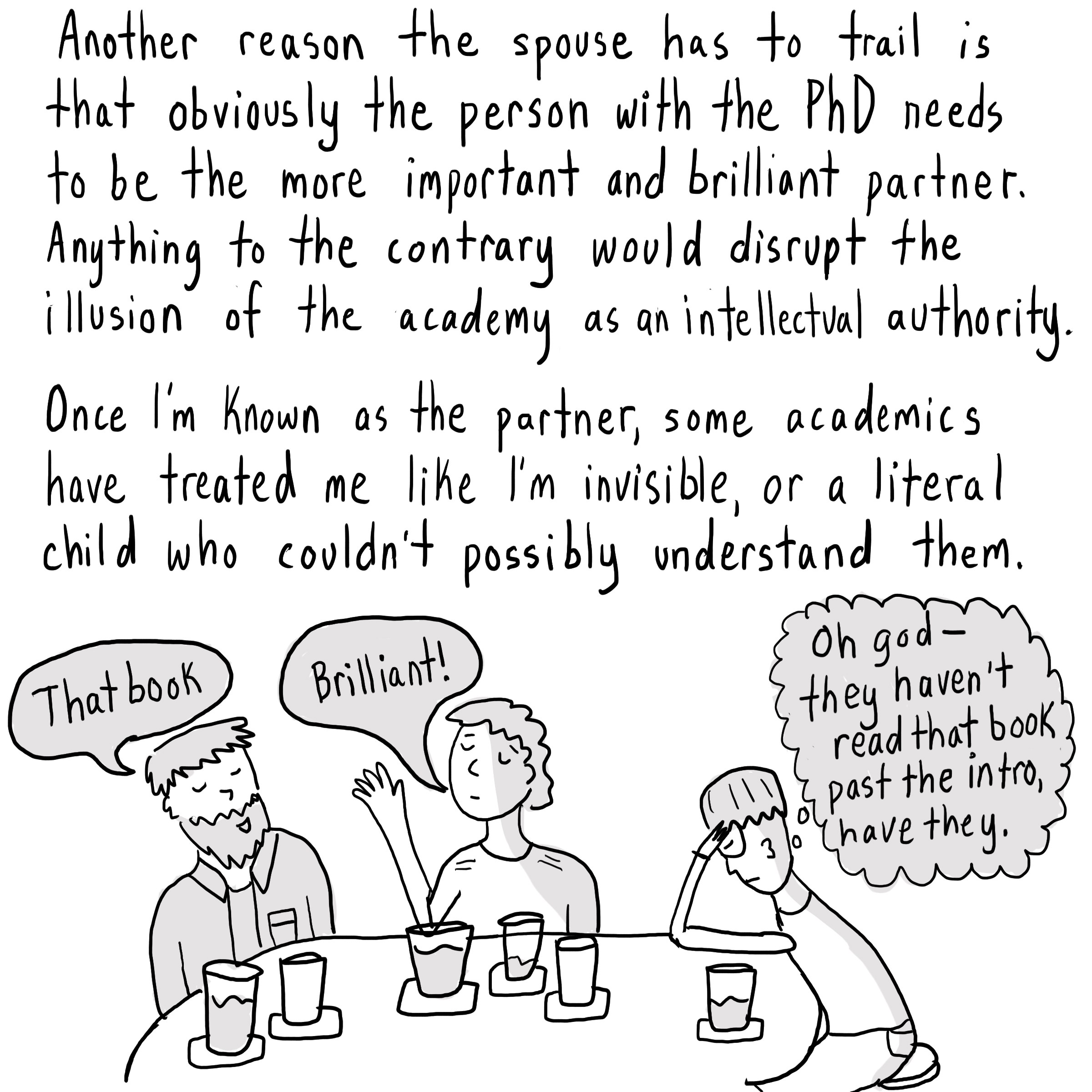 "Text: Another reason the spouse has to trail is that obviously the person with the PhD needs to be the most important and brilliant partner. Anything to the contrary would disrupt the illusion of the academy as an intellectual authority. Once I'm known as the partner, some academics have treated me like I'm invisible or a literal child who couldn't possibly understand them. [2 people saying ""That book"" and ""Brilliant!""—and another thinking, ""Oh god they haven't read past the intro, have they.""]"