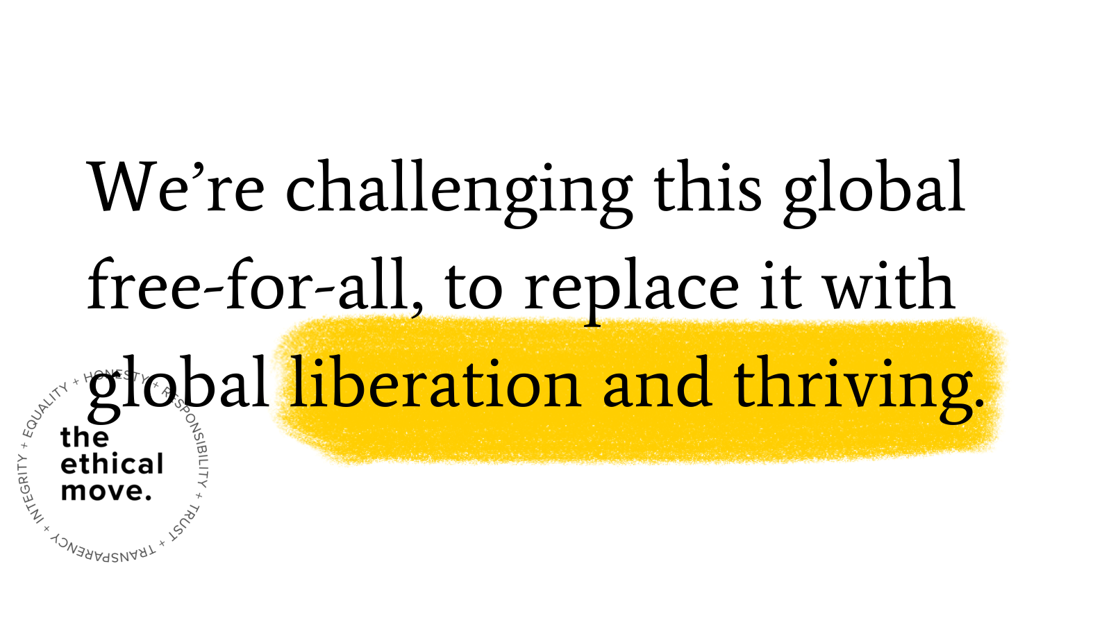 """Graphic with the ethical move logo and the words """"We're challenging this global free-for-all, to replace it with global liberation and thriving."""" 'Liberation and thriving' are highlighted with yellow marker."""