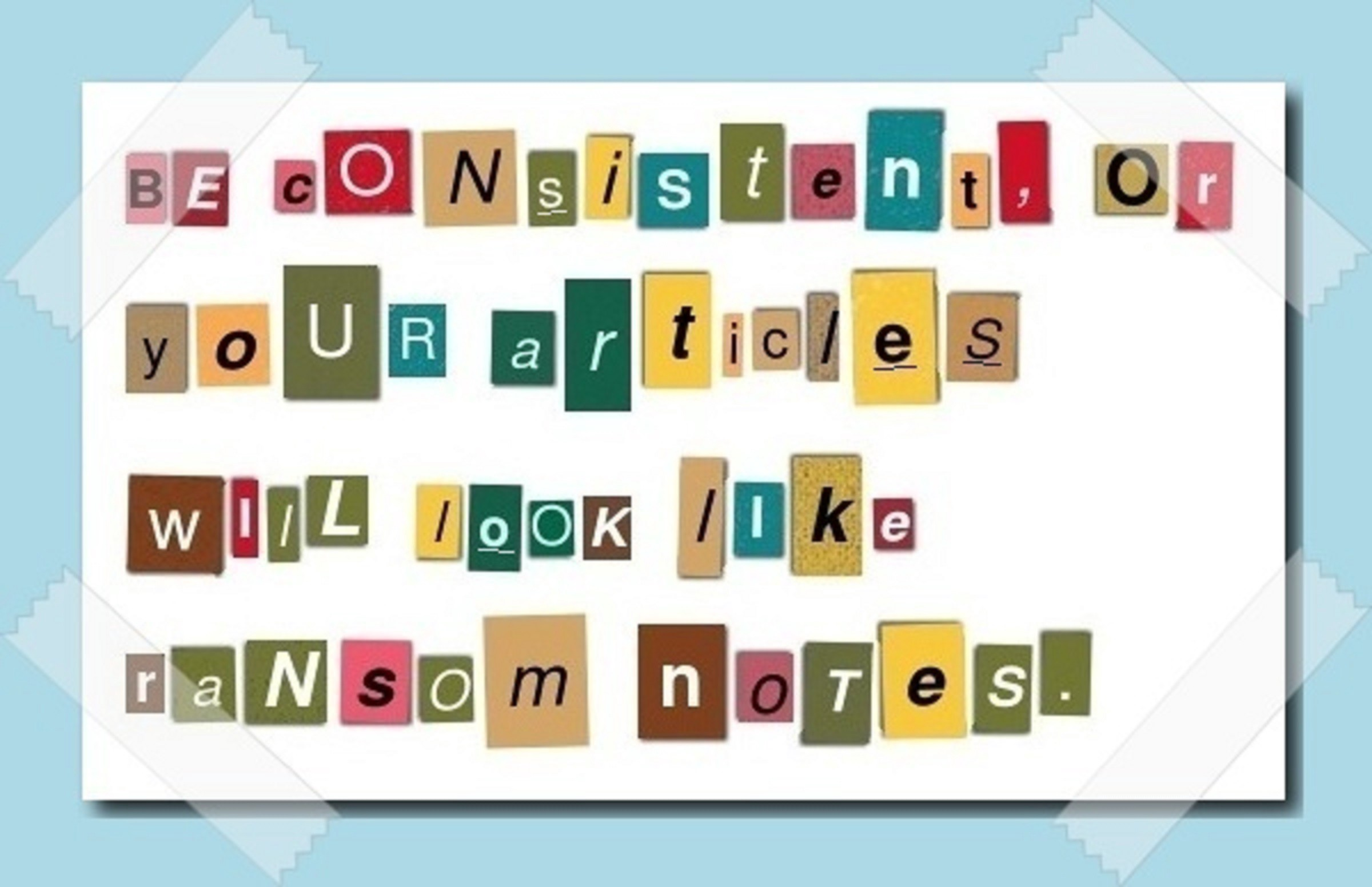 A warning to be consistent with formatting, disguised as a ransom note.