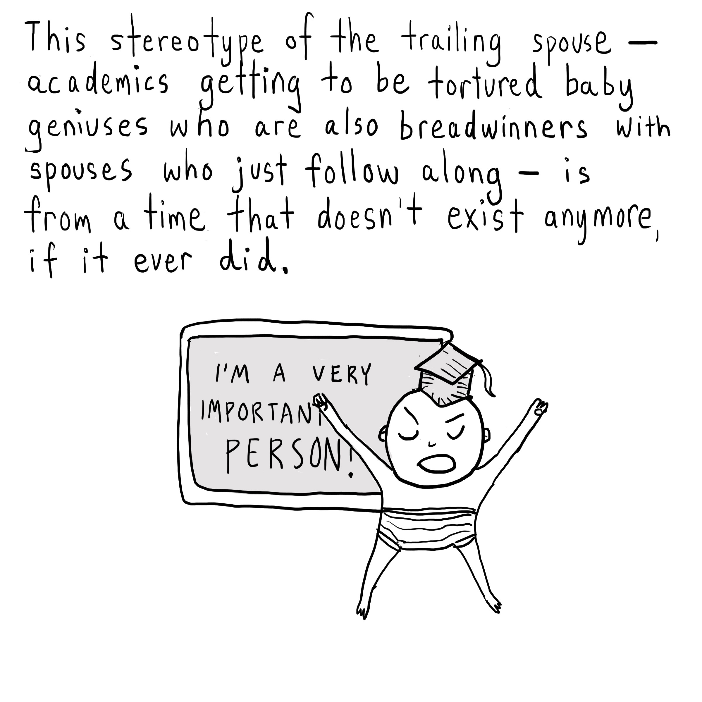 "Text: The stereotype of the trailing spouse—academics getting to be tortured baby geniuses who are also breadwinners with spouses who just follow along—is from a time that doesn't exist anymore, if it ever did. [A baby with a graduation cap in front of a blackboard that says, ""I'm a very important person!""]"