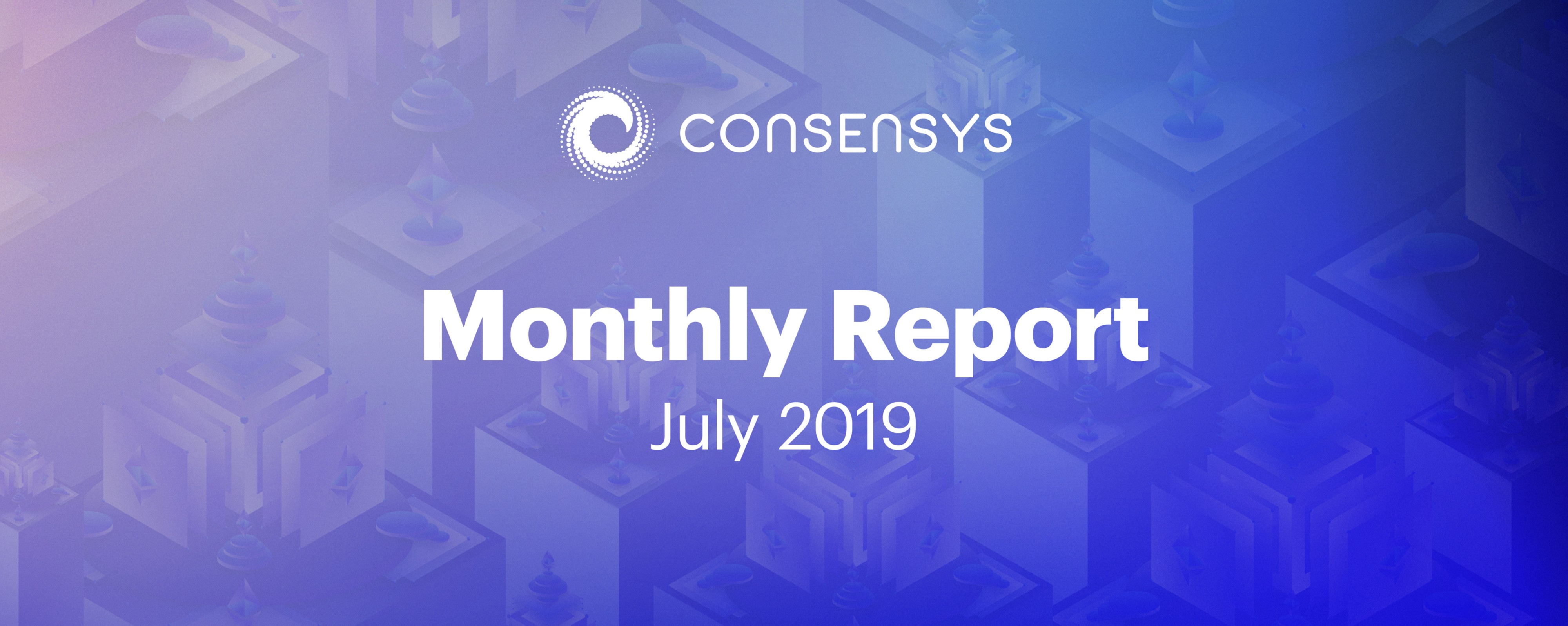 ConsenSys Monthly Report — July 2019 - ConsenSys Media