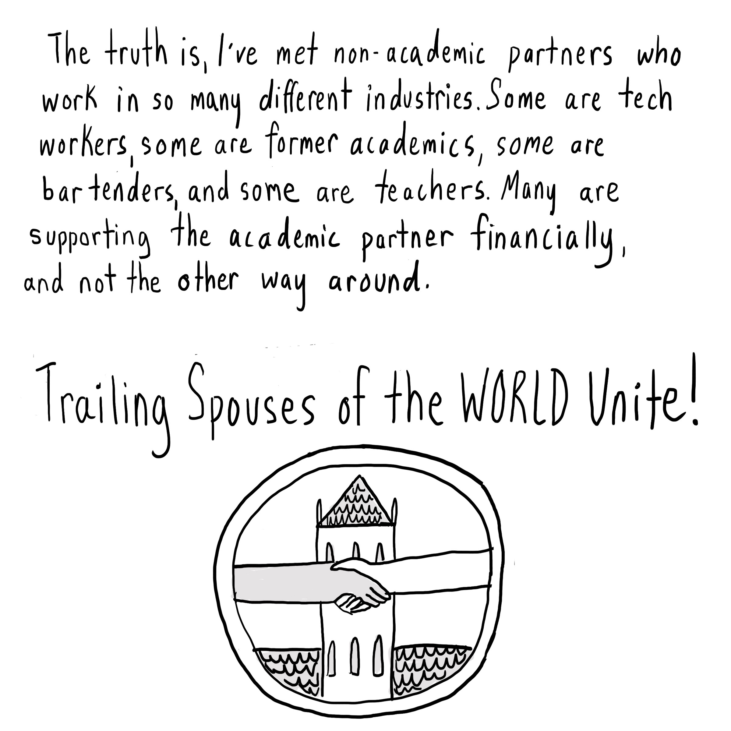 Text: The truth is I've met non-academics who work in so many different industries. Some are tech workers, some are former academics, some are bartenders, & some are teachers. Many are supporting the academic partner financially, & not the other way around. Trailing spouses of the world unite! [Closeup  of a dark-skinned and a light-skinned hand shaking in front of a Harvard-like academic building.]