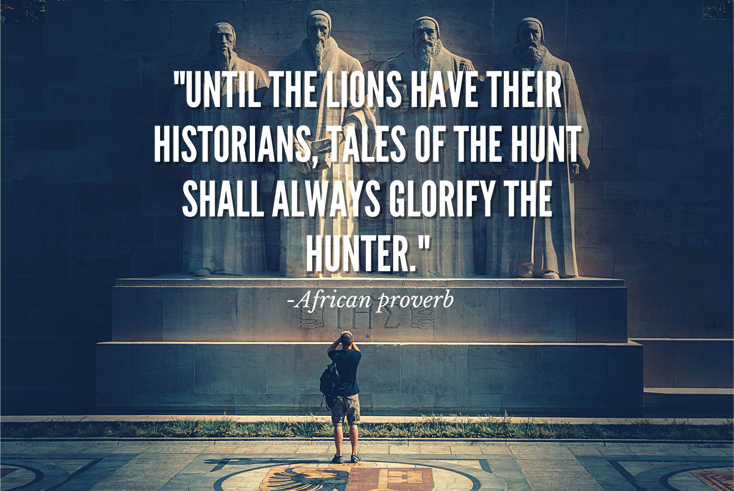 """""""Until the lions have their historians, tales of the hunt shall always glorify the hunter."""""""