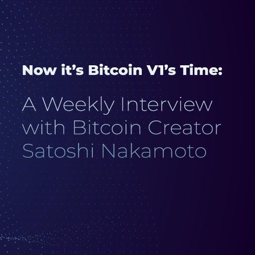Now it's Bitcoin V1's Time: A Weekly Interview with Bitcoin Creator Satoshi Nakamoto