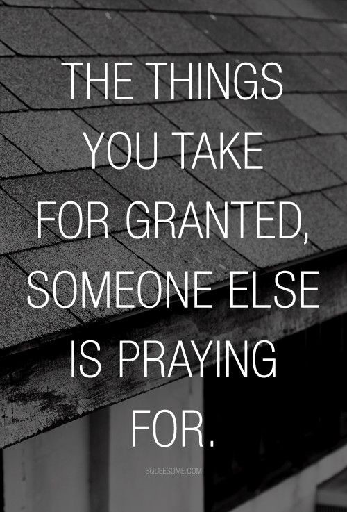 The things you take for granted, someone else is praying