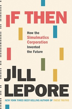 Book cover for If Then: How the Simulatics Corporation Invented the Future by Jill Lepore