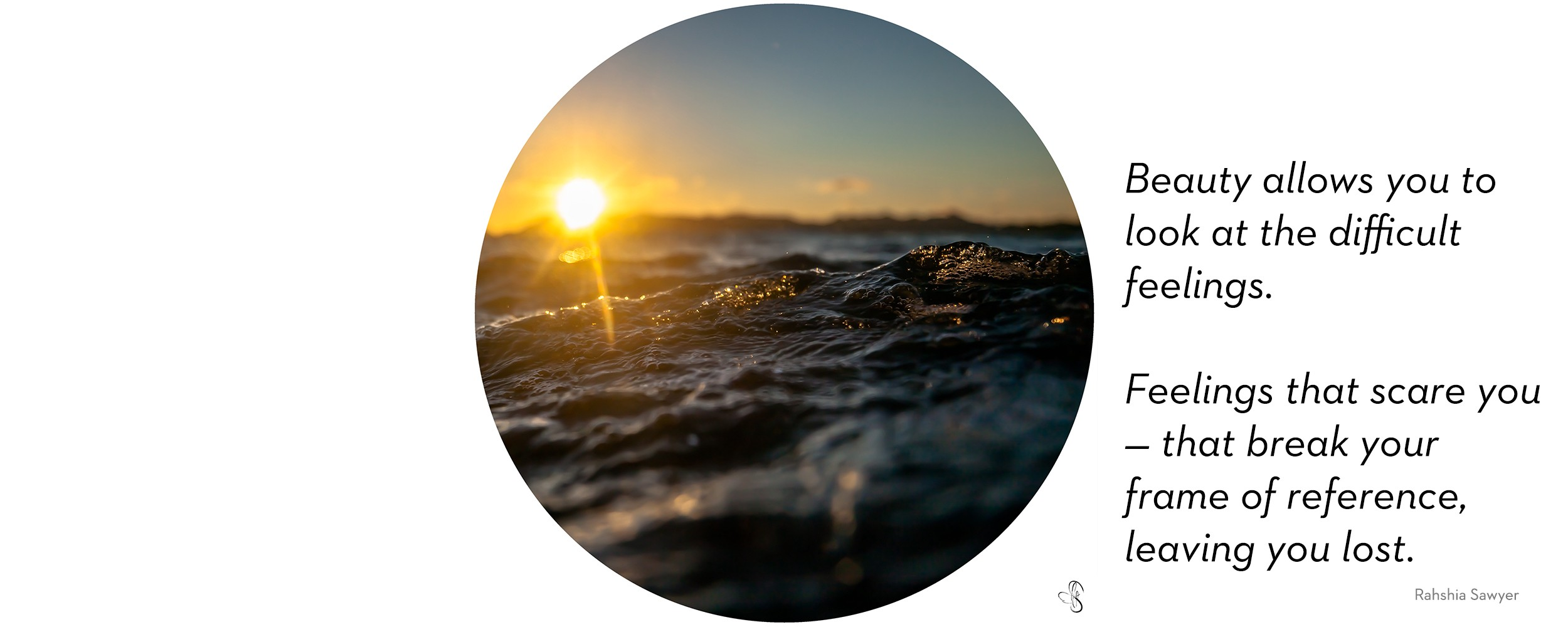 "Photograph of the sun setting on the ocean. ""It allows you to look at the difficult feelings. The jumbled, messy, disconnected feelings. Feelings that scare you — that break your frame of reference, leaving you lost."""
