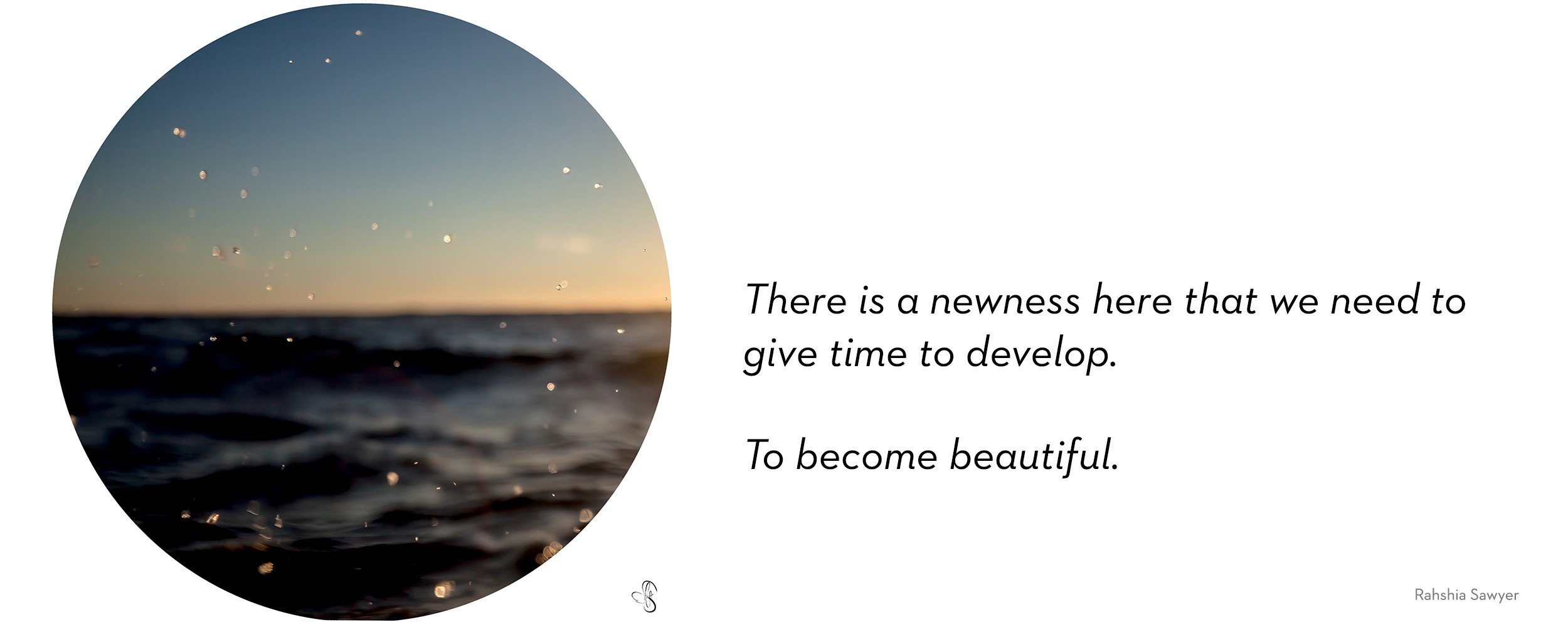 "Photograph of the ocean at sunset, with the spray of waves showing. "". There is a newness here that we need to give time to develop. We need to provide this newness, this not-yet some time to can-change. To become beautiful."""