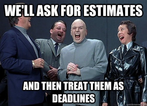 We'll ask for estimates and then treat them as deadlines