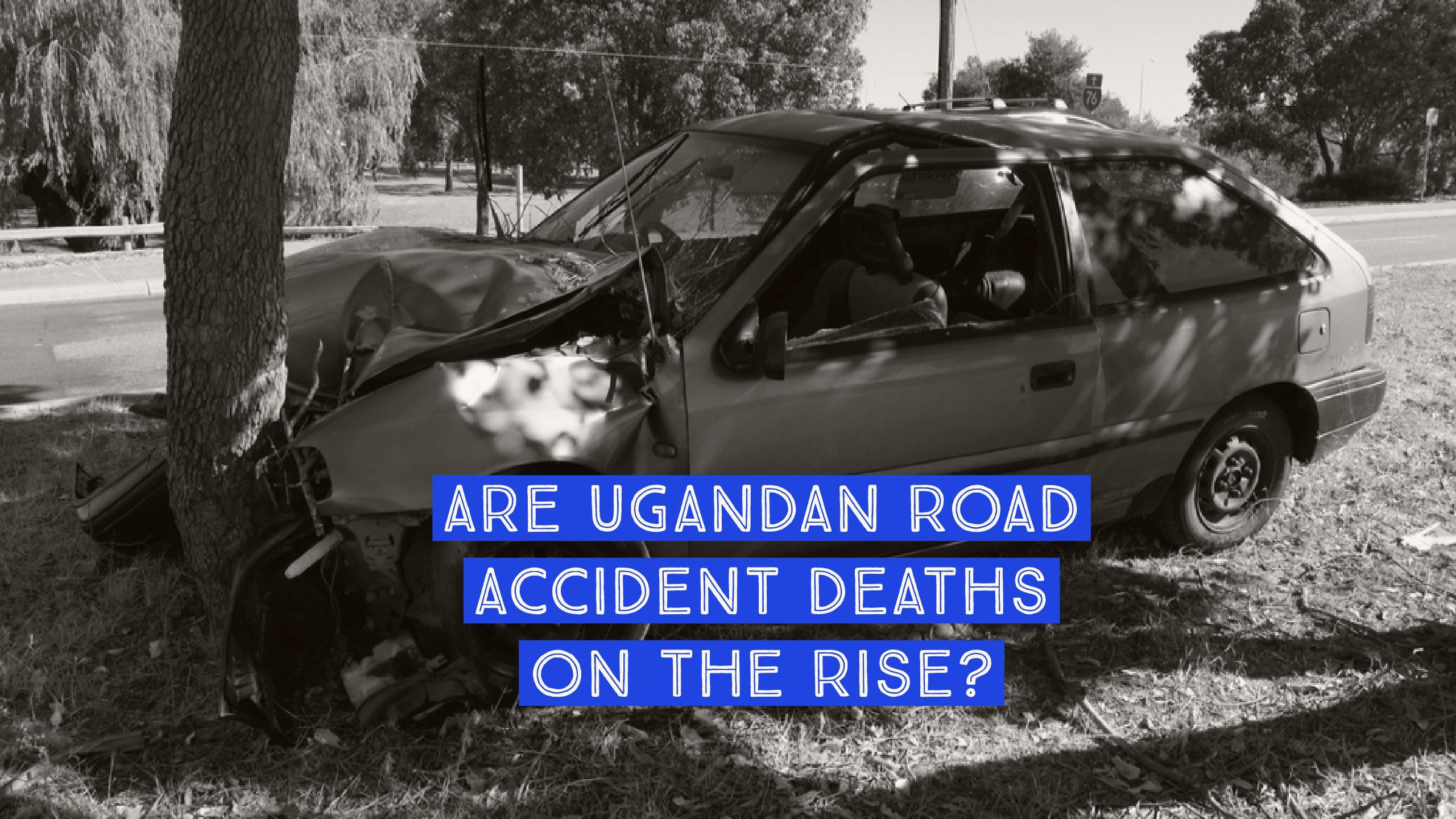 Are Ugandan Road Accident Deaths On The Rise? - PesaCheck