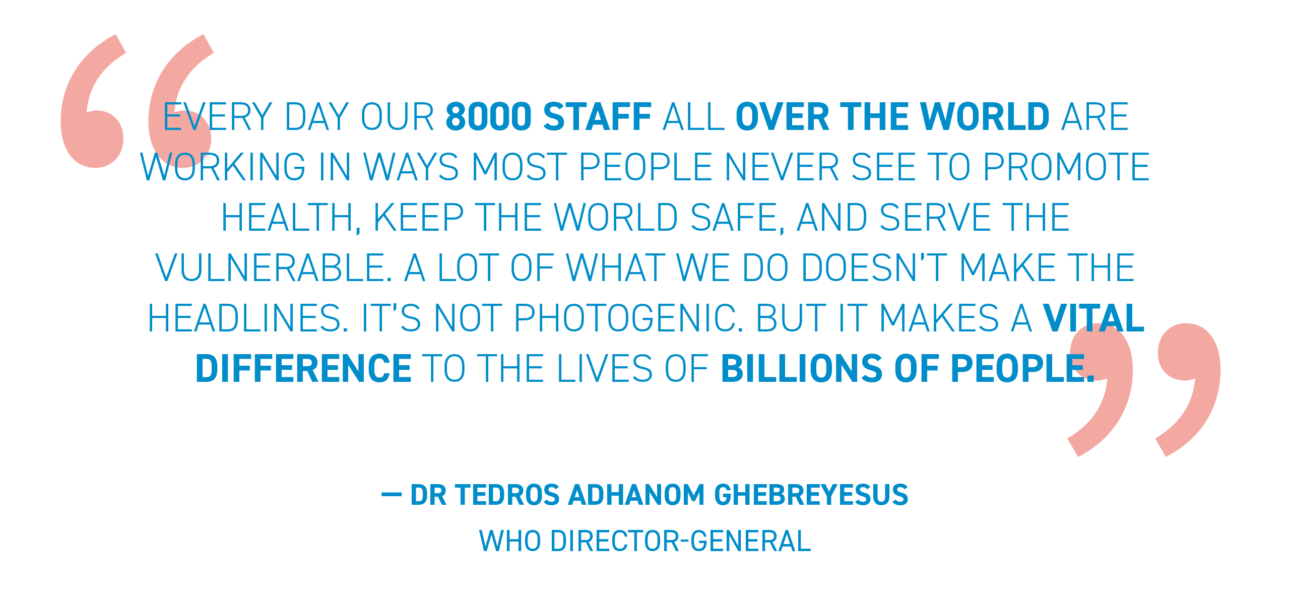 """WHO Director-General quote: """"…Our 8000 staff are working… to promote health, keep the world safe and serve the vulnerable..."""""""