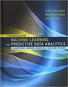 Fundamentals of Machine Learning for Predictive Data Analytics: Algorithms, Worked Examples & Case Studies authored by Aoife